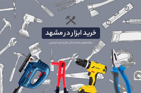 خرید ابزار در مشهد، مرکز فروش عمده و تکی ابزار و خرید اینترنتی